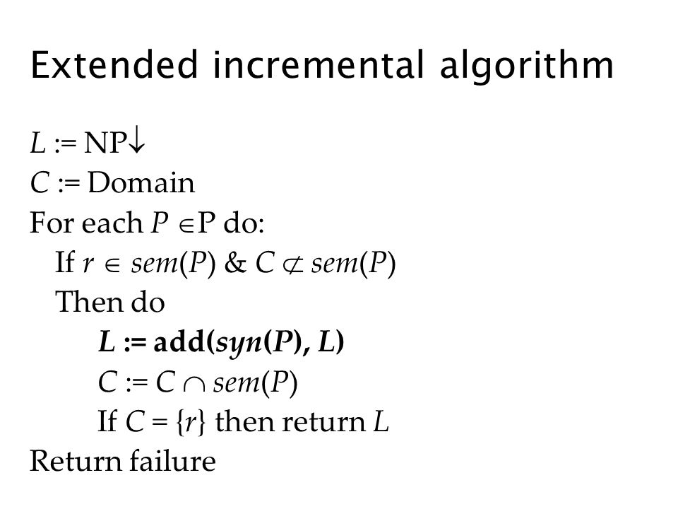 Extended incremental algorithm L := NP C := Domain For each P P do: If r sem(P) & C sem(P) Then do L := add(syn(P), L) C := C sem(P) If C = {r} then return L Return failure