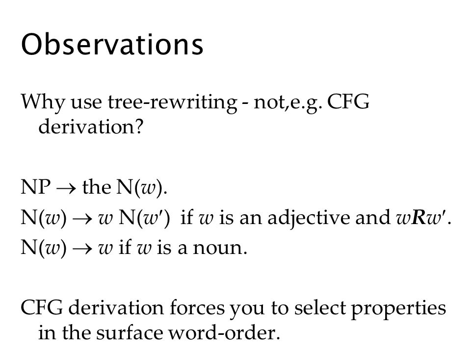 Observations Why use tree-rewriting - not,e.g. CFG derivation? NP the N(w). N(w) w N(w ) if w is an adjective and wRw. N(w) w if w is a noun. CFG deri