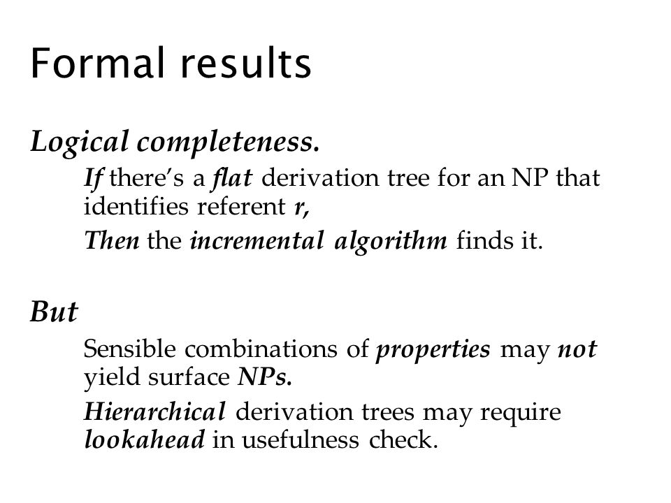 Formal results Logical completeness. If theres a flat derivation tree for an NP that identifies referent r, Then the incremental algorithm finds it. B