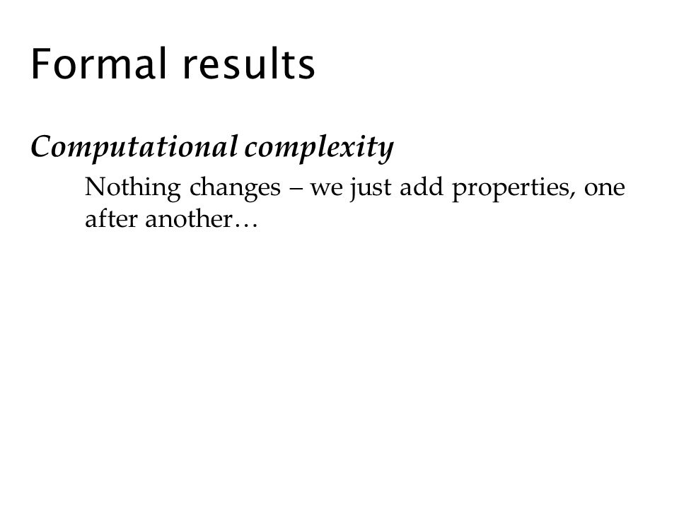 Formal results Computational complexity Nothing changes – we just add properties, one after another…