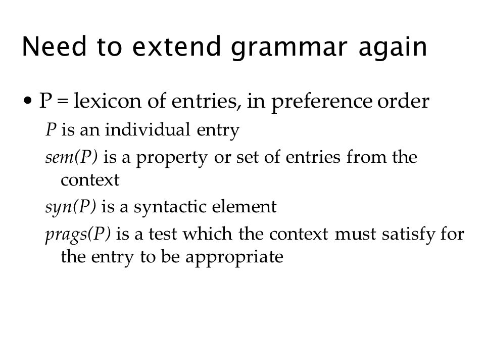 P = lexicon of entries, in preference order P is an individual entry sem(P) is a property or set of entries from the context syn(P) is a syntactic element prags(P) is a test which the context must satisfy for the entry to be appropriate Need to extend grammar again