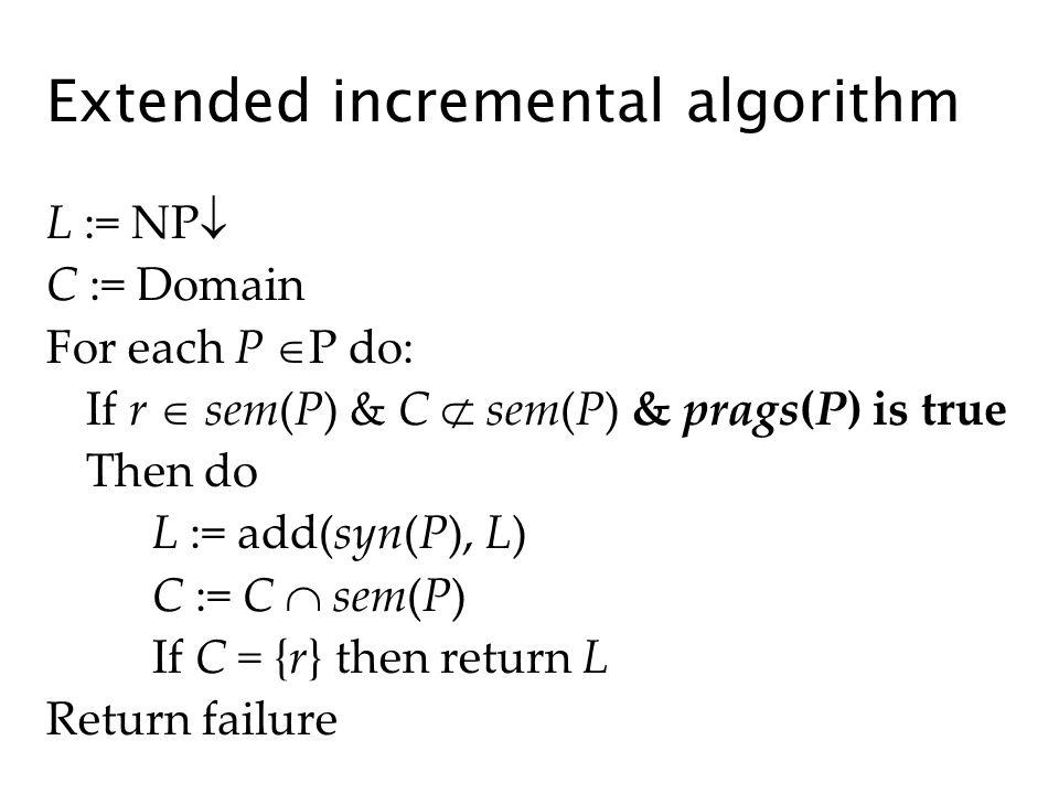Extended incremental algorithm L := NP C := Domain For each P P do: If r sem(P) & C sem(P) & prags(P) is true Then do L := add(syn(P), L) C := C sem(P) If C = {r} then return L Return failure