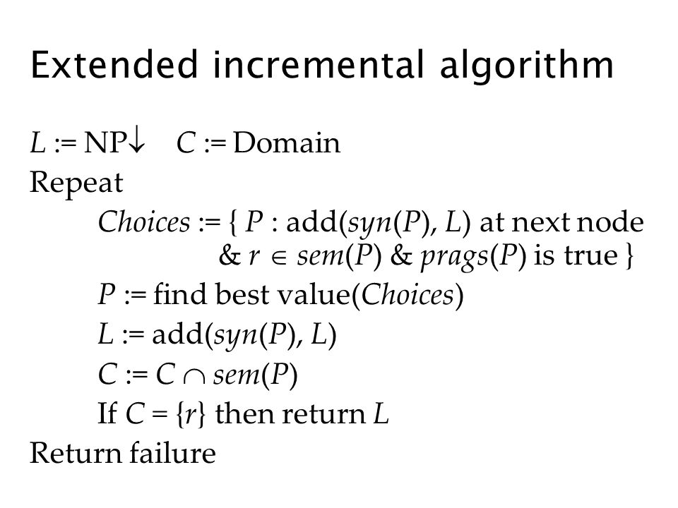 Extended incremental algorithm L := NP C := Domain Repeat Choices := { P : add(syn(P), L) at next node & r sem(P) & prags(P) is true } P := find best