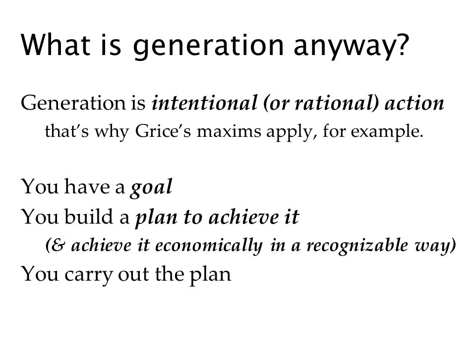 What is generation anyway? Generation is intentional (or rational) action thats why Grices maxims apply, for example. You have a goal You build a plan