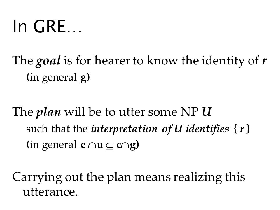 In GRE… The goal is for hearer to know the identity of r (in general g) The plan will be to utter some NP U such that the interpretation of U identifies { r } (in general c u c g) Carrying out the plan means realizing this utterance.
