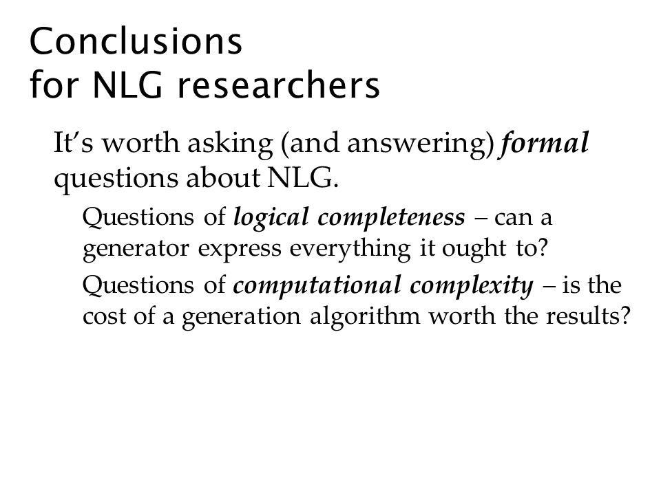 Conclusions for NLG researchers Its worth asking (and answering) formal questions about NLG. Questions of logical completeness – can a generator expre