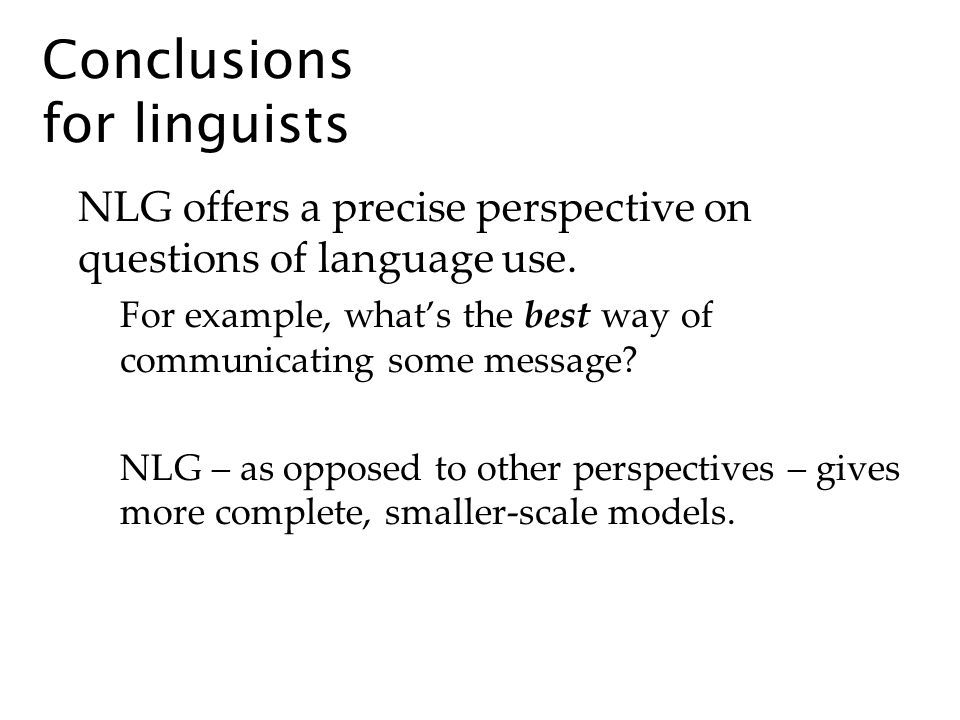 Conclusions for linguists NLG offers a precise perspective on questions of language use.