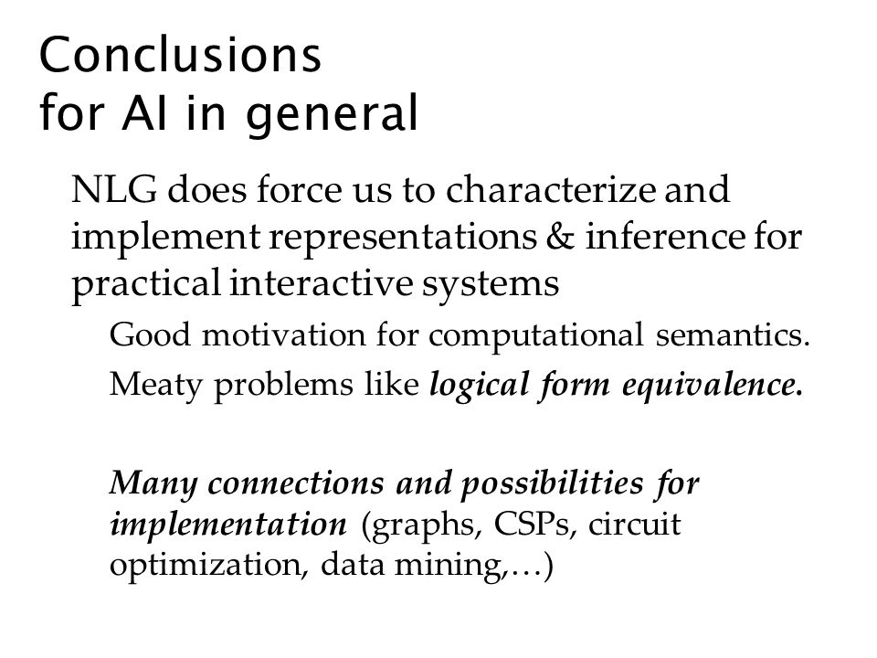 Conclusions for AI in general NLG does force us to characterize and implement representations & inference for practical interactive systems Good motivation for computational semantics.