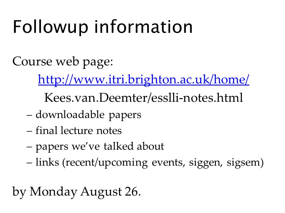 Followup information Course web page: http://www.itri.brighton.ac.uk/home/ Kees.van.Deemter/esslli-notes.html –downloadable papers –final lecture notes –papers weve talked about –links (recent/upcoming events, siggen, sigsem) by Monday August 26.