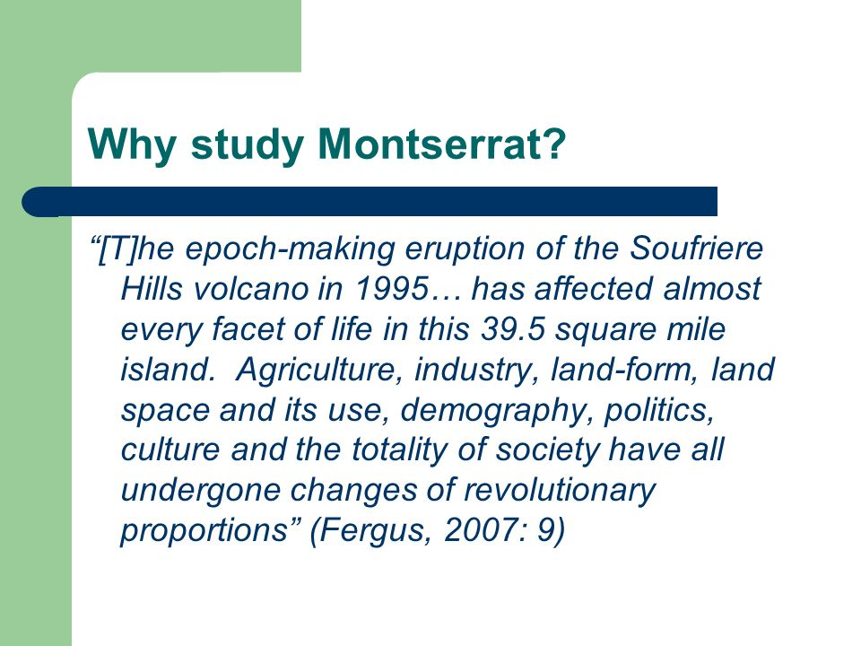 Why study Montserrat? [T]he epoch-making eruption of the Soufriere Hills volcano in 1995… has affected almost every facet of life in this 39.5 square