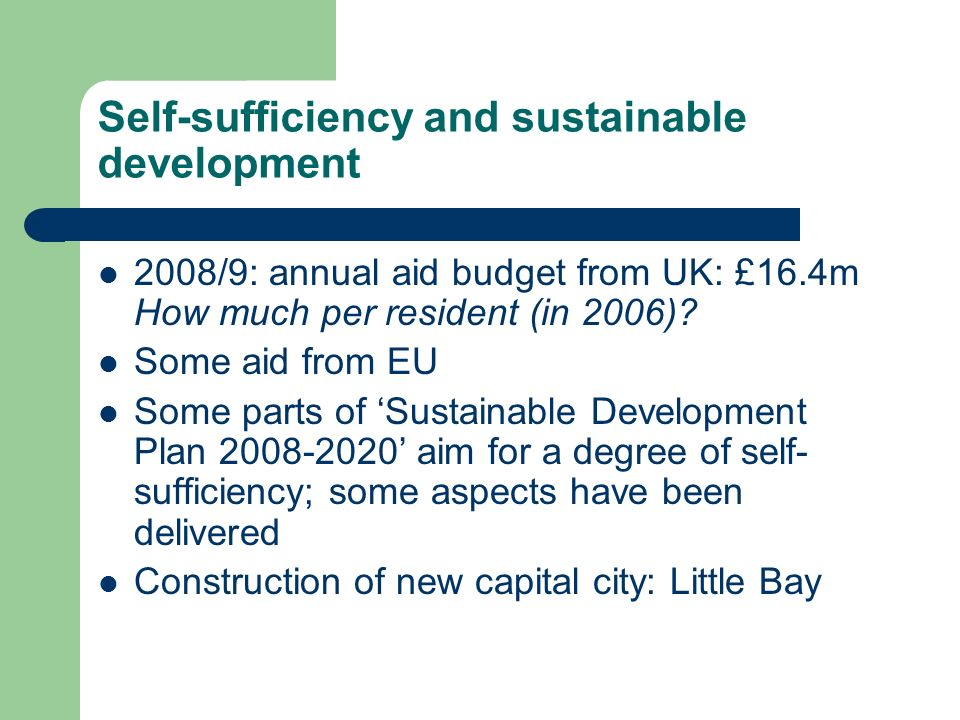 Self-sufficiency and sustainable development 2008/9: annual aid budget from UK: £16.4m How much per resident (in 2006)? Some aid from EU Some parts of