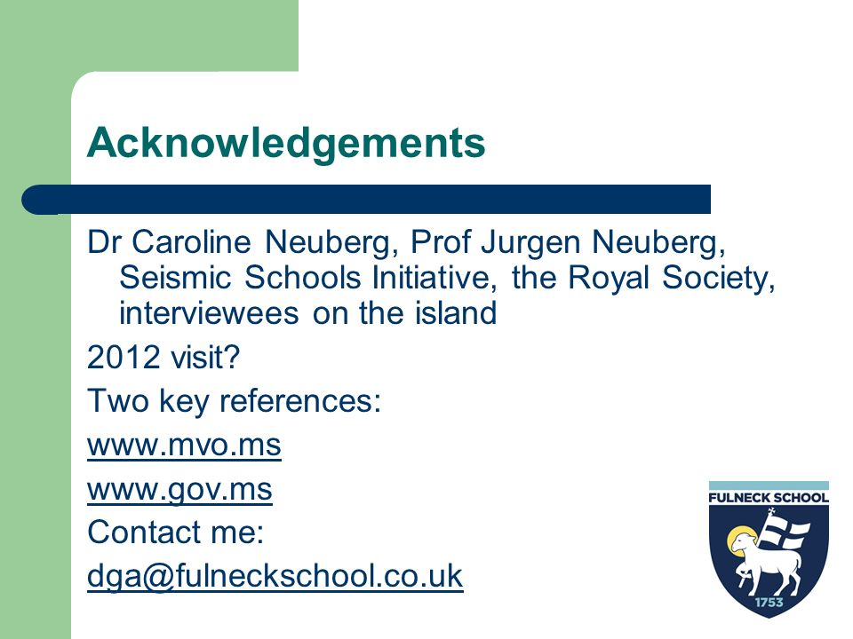 Acknowledgements Dr Caroline Neuberg, Prof Jurgen Neuberg, Seismic Schools Initiative, the Royal Society, interviewees on the island 2012 visit? Two k