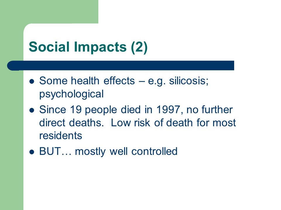 Social Impacts (2) Some health effects – e.g. silicosis; psychological Since 19 people died in 1997, no further direct deaths. Low risk of death for m