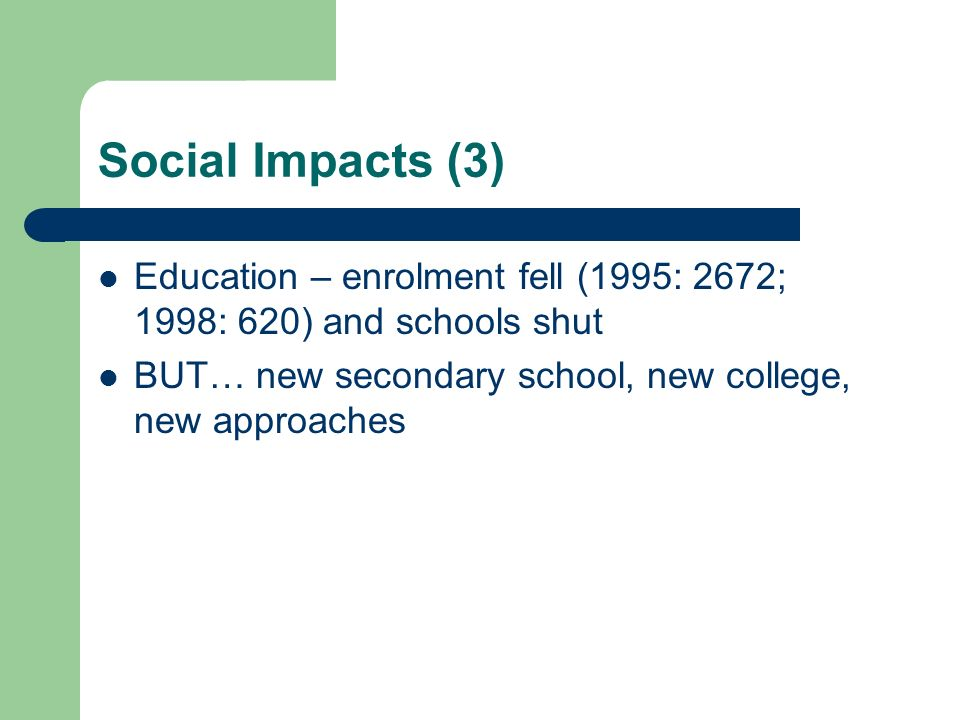 Social Impacts (3) Education – enrolment fell (1995: 2672; 1998: 620) and schools shut BUT… new secondary school, new college, new approaches