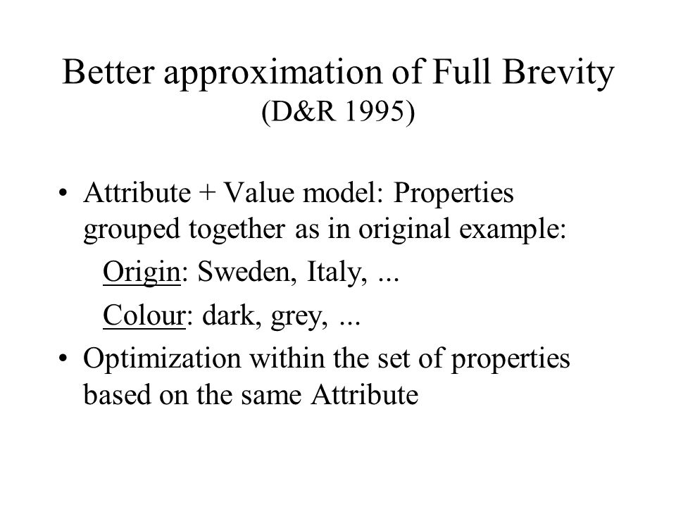 Better approximation of Full Brevity (D&R 1995) Attribute + Value model: Properties grouped together as in original example: Origin: Sweden, Italy,...