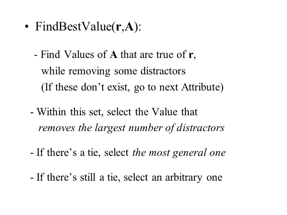FindBestValue(r,A): - Find Values of A that are true of r, while removing some distractors (If these dont exist, go to next Attribute) - Within this set, select the Value that removes the largest number of distractors - If theres a tie, select the most general one - If theres still a tie, select an arbitrary one
