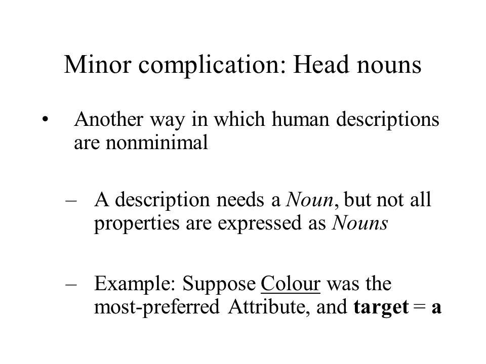 Minor complication: Head nouns Another way in which human descriptions are nonminimal –A description needs a Noun, but not all properties are expressed as Nouns –Example: Suppose Colour was the most-preferred Attribute, and target = a