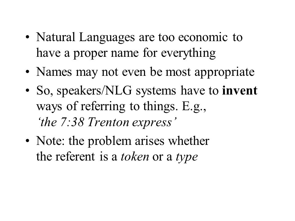 Natural Languages are too economic to have a proper name for everything Names may not even be most appropriate So, speakers/NLG systems have to invent ways of referring to things.