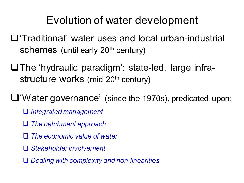 Evolution of water development Traditional water uses and local urban-industrial schemes (until early 20 th century) The hydraulic paradigm: state-led, large infra- structure works (mid-20 th century) Water governance (since the 1970s), predicated upon: Integrated management The catchment approach The economic value of water Stakeholder involvement Dealing with complexity and non-linearities