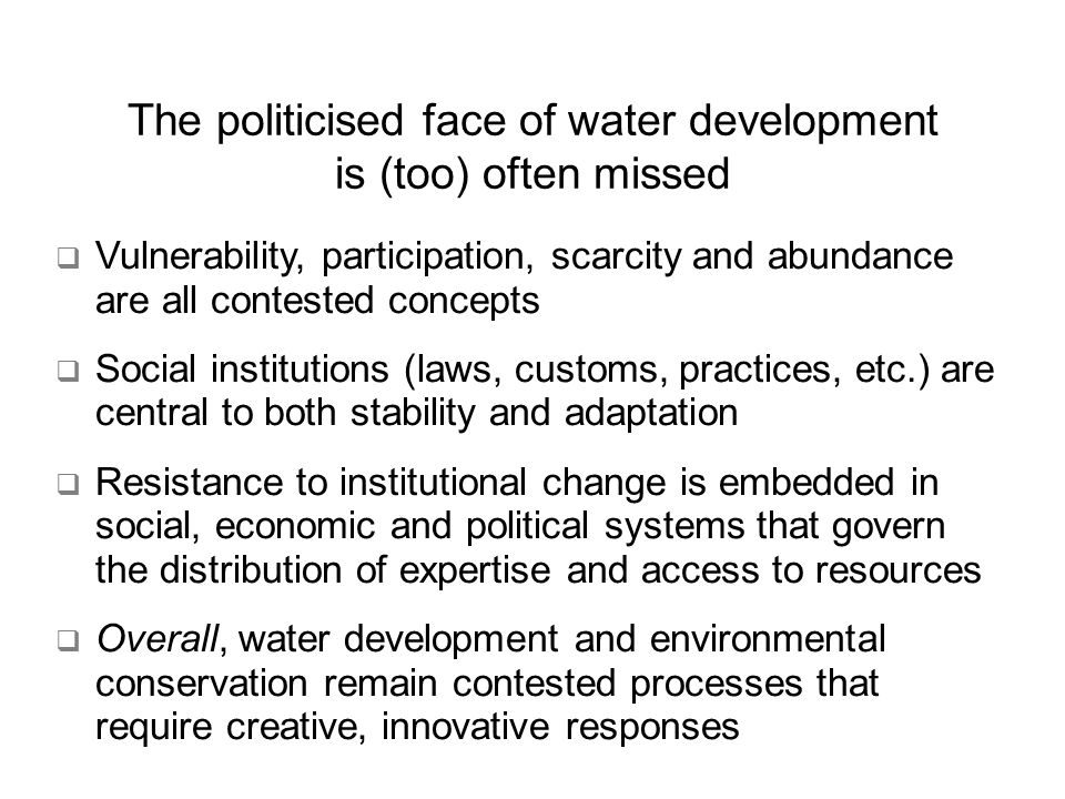 The politicised face of water development is (too) often missed Vulnerability, participation, scarcity and abundance are all contested concepts Social institutions (laws, customs, practices, etc.) are central to both stability and adaptation Resistance to institutional change is embedded in social, economic and political systems that govern the distribution of expertise and access to resources Overall, water development and environmental conservation remain contested processes that require creative, innovative responses