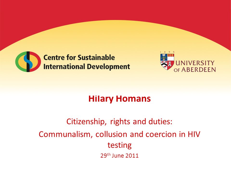 Hilary Homans Citizenship, rights and duties: Communalism, collusion and coercion in HIV testing 29 th June 2011
