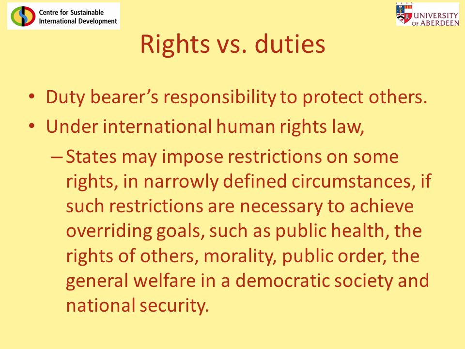 Rights vs. duties Duty bearers responsibility to protect others. Under international human rights law, – States may impose restrictions on some rights