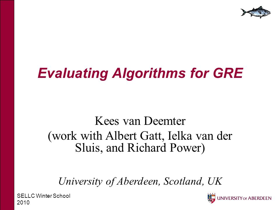 SELLC Winter School 2010 Evaluating Algorithms for GRE Kees van Deemter (work with Albert Gatt, Ielka van der Sluis, and Richard Power) University of Aberdeen, Scotland, UK
