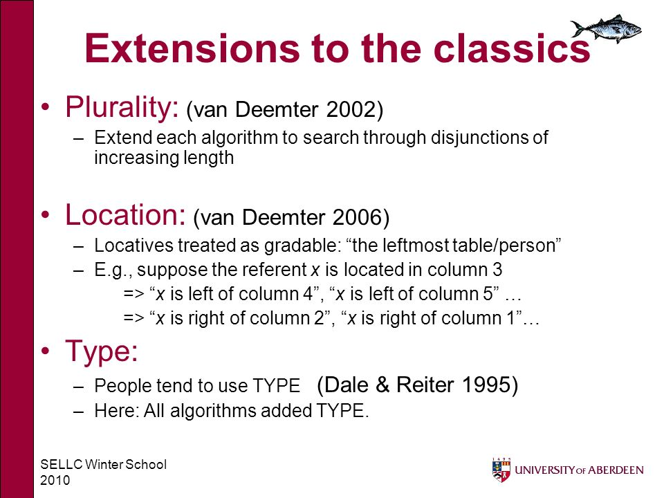 SELLC Winter School 2010 Extensions to the classics Plurality: (van Deemter 2002) –Extend each algorithm to search through disjunctions of increasing