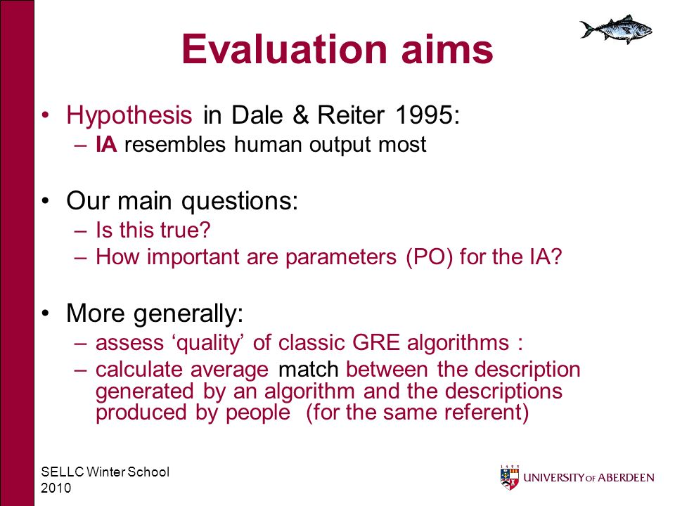 SELLC Winter School 2010 Evaluation aims Hypothesis in Dale & Reiter 1995: –IA resembles human output most Our main questions: –Is this true.