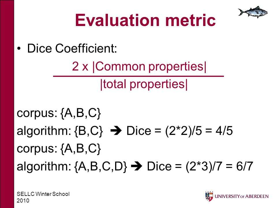 SELLC Winter School 2010 Evaluation metric Dice Coefficient: 2 x |Common properties| |total properties| corpus: {A,B,C} algorithm: {B,C} Dice = (2*2)/5 = 4/5 corpus: {A,B,C} algorithm: {A,B,C,D} Dice = (2*3)/7 = 6/7