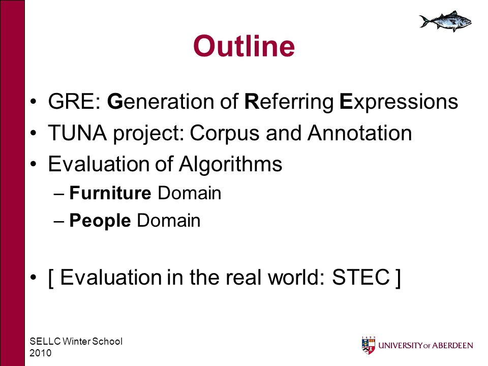 SELLC Winter School 2010 Outline GRE: Generation of Referring Expressions TUNA project: Corpus and Annotation Evaluation of Algorithms –Furniture Domain –People Domain [ Evaluation in the real world: STEC ]