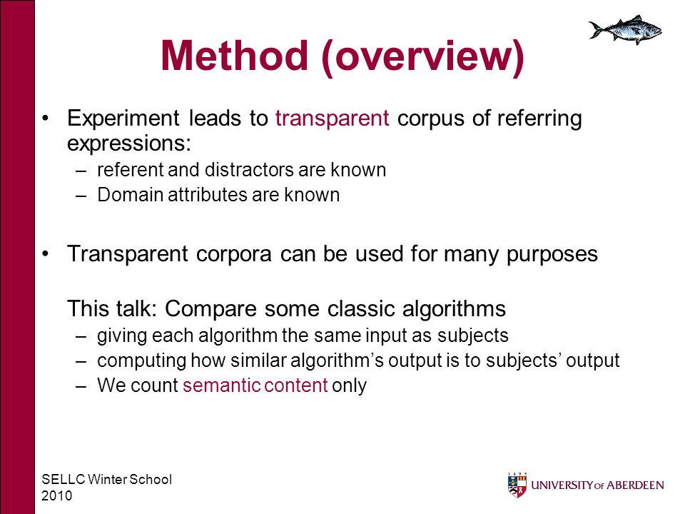 SELLC Winter School 2010 Method (overview) Experiment leads to transparent corpus of referring expressions: –referent and distractors are known –Domai