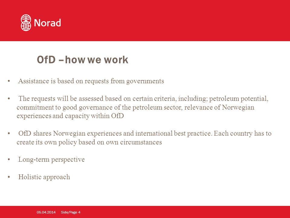Side/Page Assistance is based on requests from governments The requests will be assessed based on certain criteria, including; petroleum potential, commitment to good governance of the petroleum sector, relevance of Norwegian experiences and capacity within OfD OfD shares Norwegian experiences and international best practice.