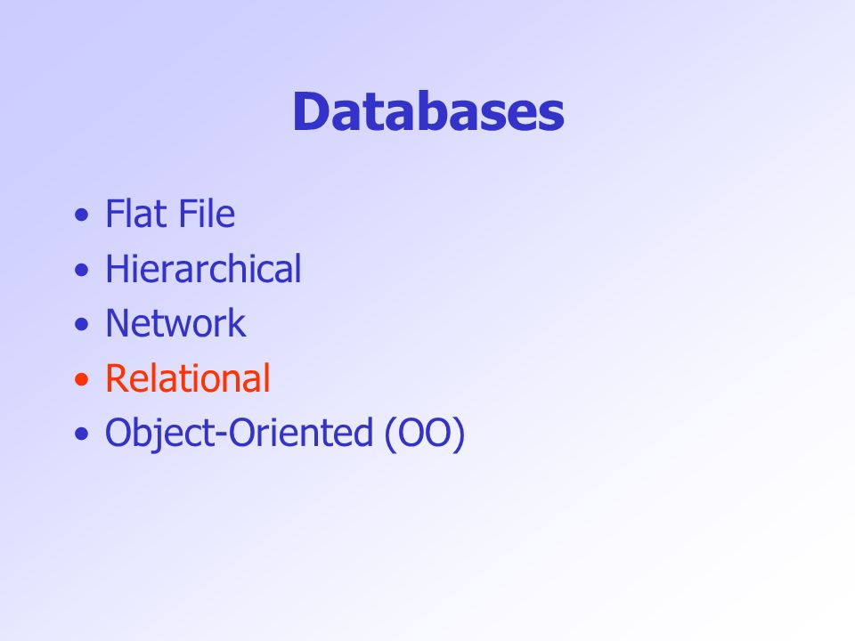 Databases Flat File Hierarchical Network Relational Object-Oriented (OO)