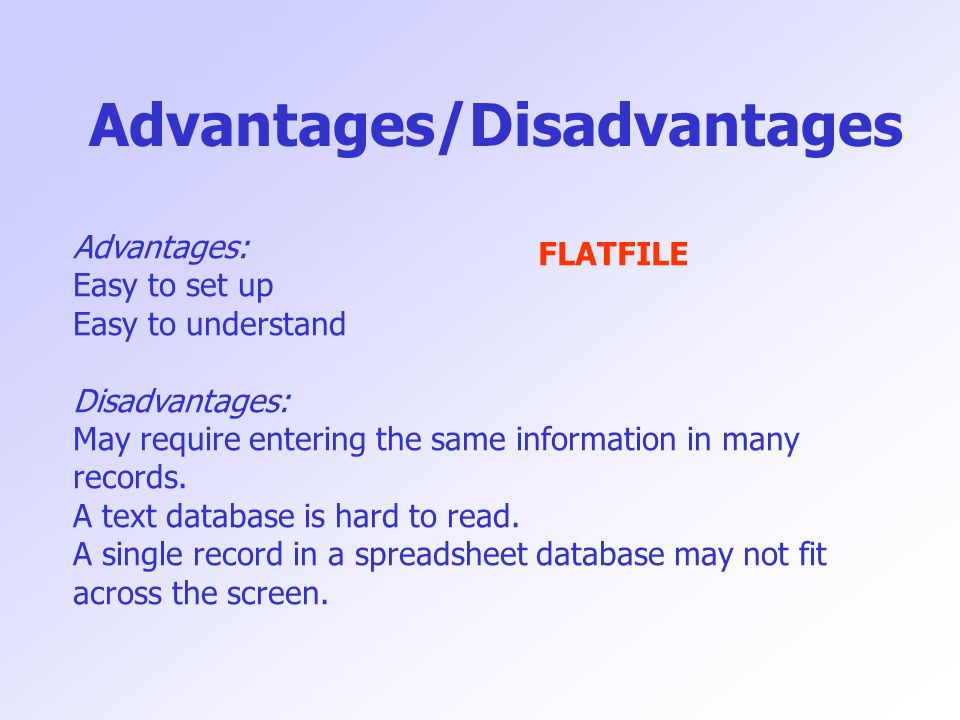 Advantages/Disadvantages Advantages: Easy to set up Easy to understand Disadvantages: May require entering the same information in many records. A tex