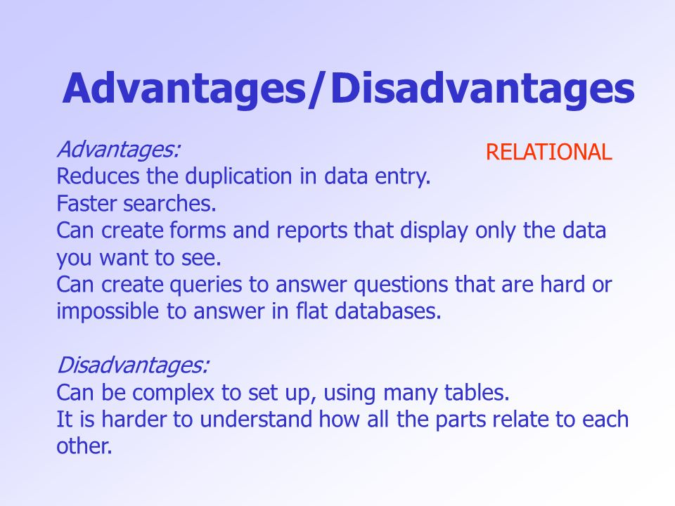 Advantages/Disadvantages Advantages: Reduces the duplication in data entry. Faster searches. Can create forms and reports that display only the data y