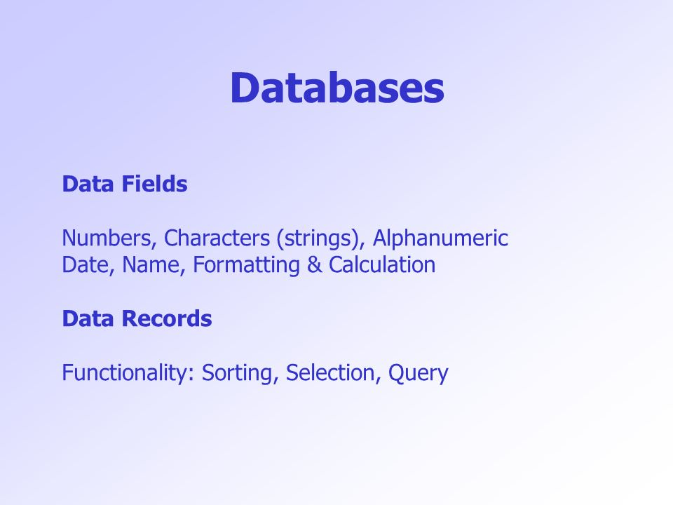 Databases Data Fields Numbers, Characters (strings), Alphanumeric Date, Name, Formatting & Calculation Data Records Functionality: Sorting, Selection,
