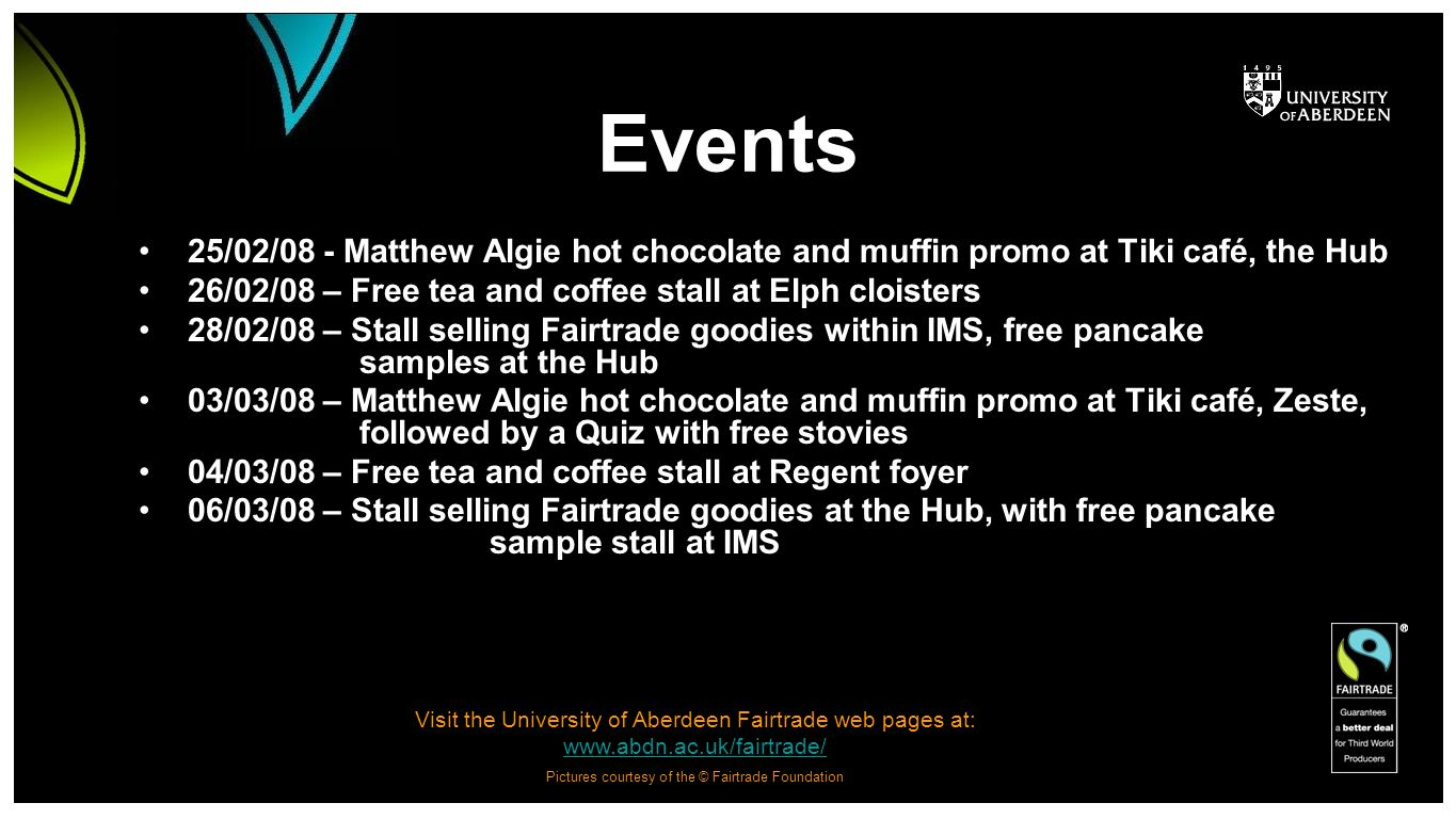 Visit the University of Aberdeen Fairtrade web pages at: www.abdn.ac.uk/fairtrade/ www.abdn.ac.uk/fairtrade/ Pictures courtesy of the © Fairtrade Foundation Events 25/02/08 - Matthew Algie hot chocolate and muffin promo at Tiki café, the Hub 26/02/08 – Free tea and coffee stall at Elph cloisters 28/02/08 – Stall selling Fairtrade goodies within IMS, free pancake samples at the Hub 03/03/08 – Matthew Algie hot chocolate and muffin promo at Tiki café, Zeste, followed by a Quiz with free stovies 04/03/08 – Free tea and coffee stall at Regent foyer 06/03/08 – Stall selling Fairtrade goodies at the Hub, with free pancake sample stall at IMS