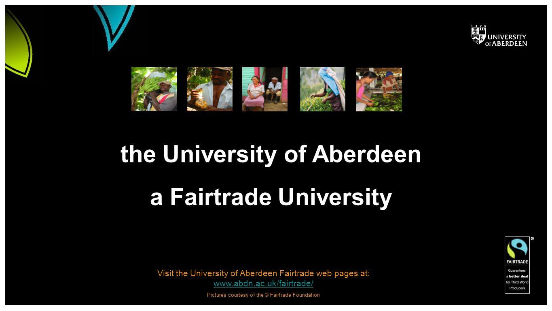Visit the University of Aberdeen Fairtrade web pages at: www.abdn.ac.uk/fairtrade/ www.abdn.ac.uk/fairtrade/ Pictures courtesy of the © Fairtrade Foun