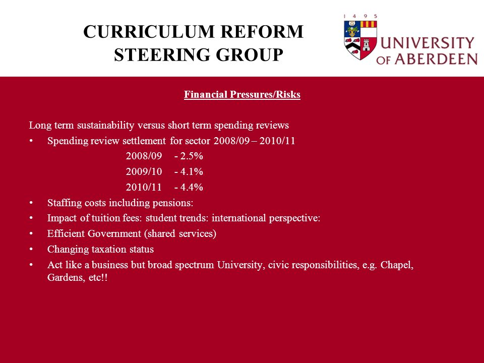 CURRICULUM REFORM STEERING GROUP Financial Pressures/Risks Long term sustainability versus short term spending reviews Spending review settlement for sector 2008/09 – 2010/11 2008/09- 2.5% 2009/10- 4.1% 2010/11- 4.4% Staffing costs including pensions: Impact of tuition fees: student trends: international perspective: Efficient Government (shared services) Changing taxation status Act like a business but broad spectrum University, civic responsibilities, e.g.