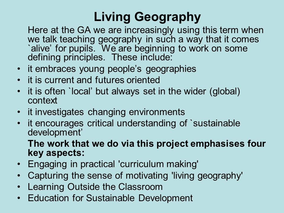Living Geography Here at the GA we are increasingly using this term when we talk teaching geography in such a way that it comes `alive for pupils. We