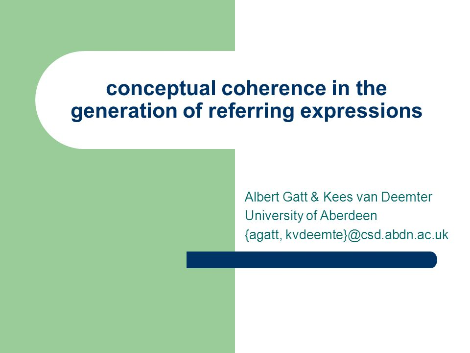 conceptual coherence in the generation of referring expressions Albert Gatt & Kees van Deemter University of Aberdeen {agatt, kvdeemte}@csd.abdn.ac.uk