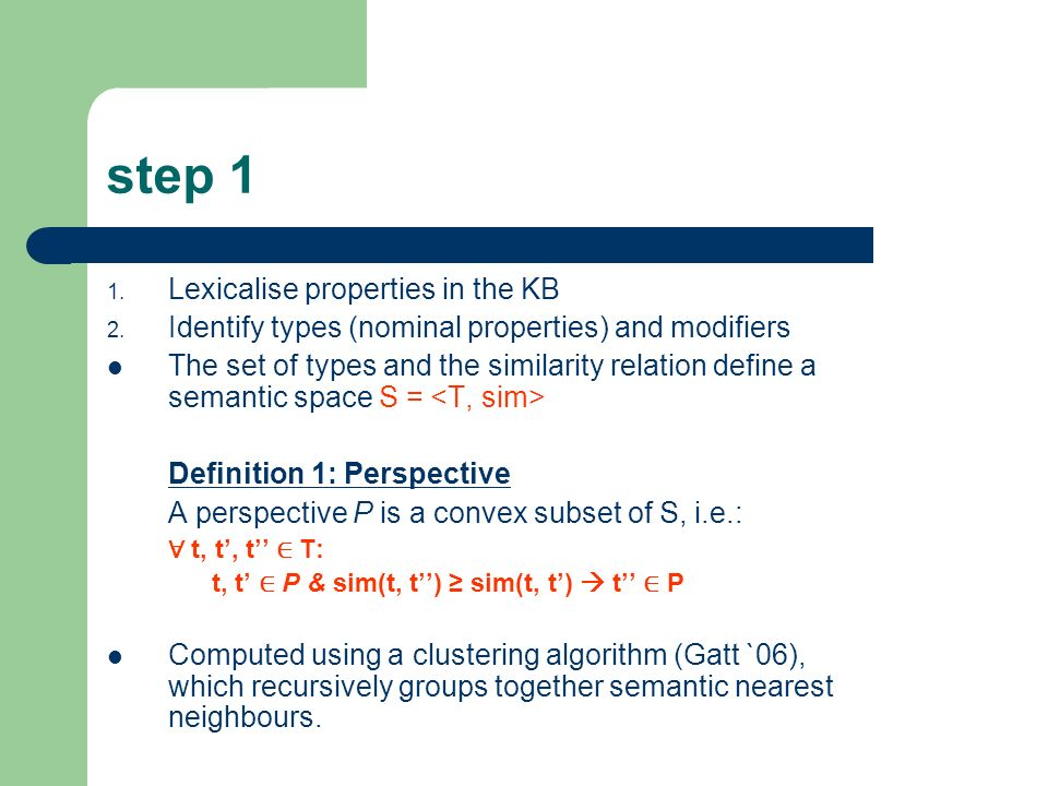 step 1 1. Lexicalise properties in the KB 2. Identify types (nominal properties) and modifiers The set of types and the similarity relation define a s