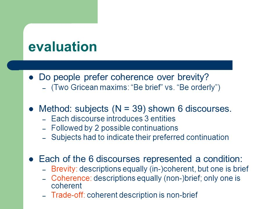 evaluation Do people prefer coherence over brevity? – (Two Gricean maxims: Be brief vs. Be orderly) Method: subjects (N = 39) shown 6 discourses. – Ea