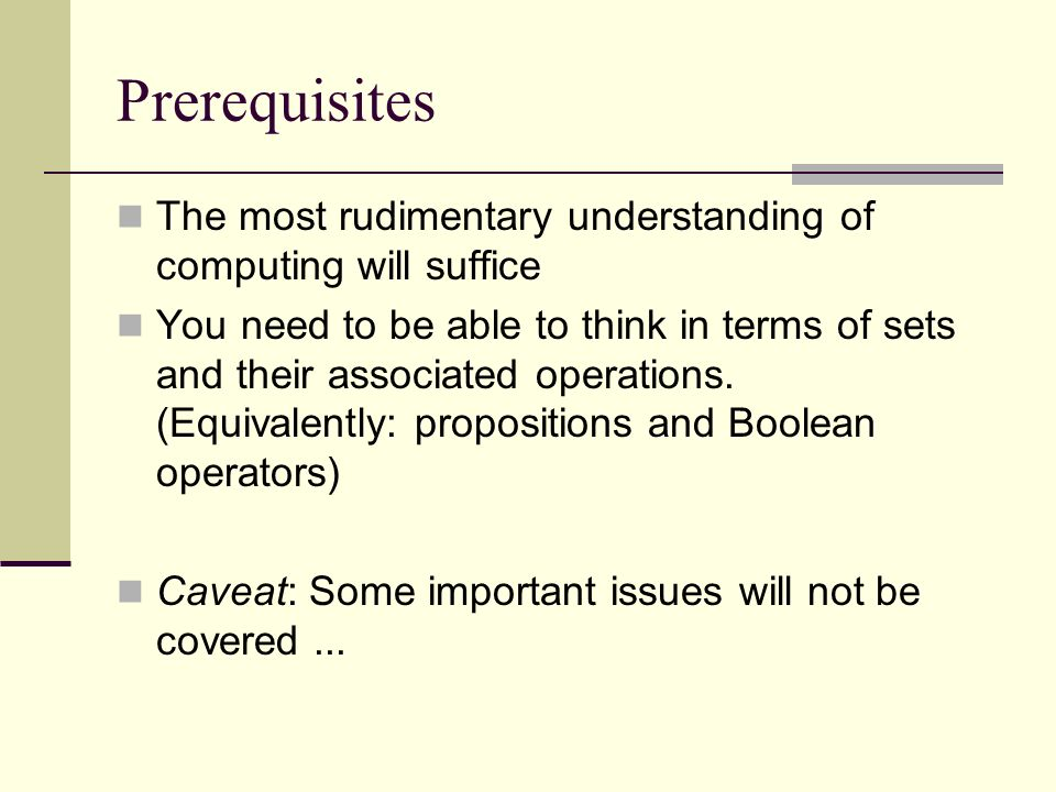 Prerequisites The most rudimentary understanding of computing will suffice You need to be able to think in terms of sets and their associated operatio