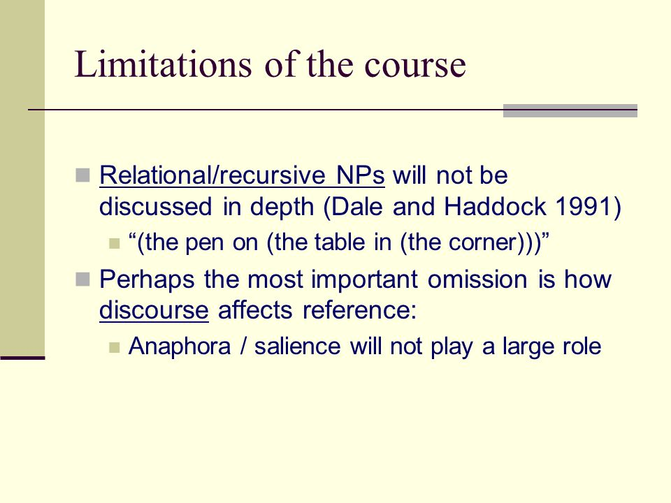 Limitations of the course Relational/recursive NPs will not be discussed in depth (Dale and Haddock 1991) (the pen on (the table in (the corner))) Perhaps the most important omission is how discourse affects reference: Anaphora / salience will not play a large role