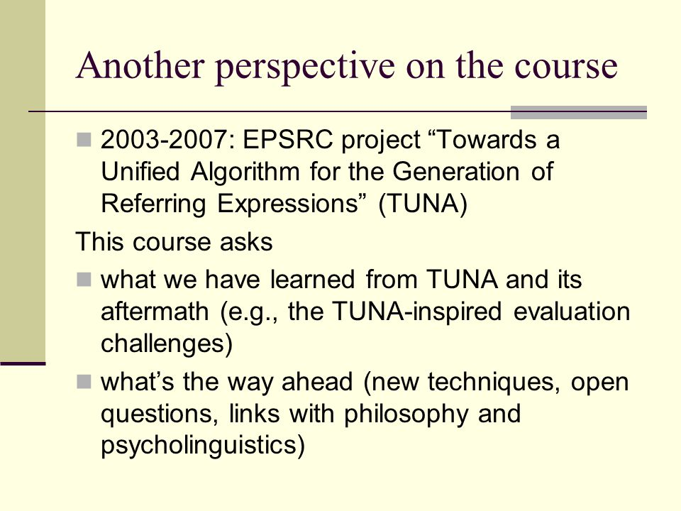 Another perspective on the course : EPSRC project Towards a Unified Algorithm for the Generation of Referring Expressions (TUNA) This course asks what we have learned from TUNA and its aftermath (e.g., the TUNA-inspired evaluation challenges) whats the way ahead (new techniques, open questions, links with philosophy and psycholinguistics)
