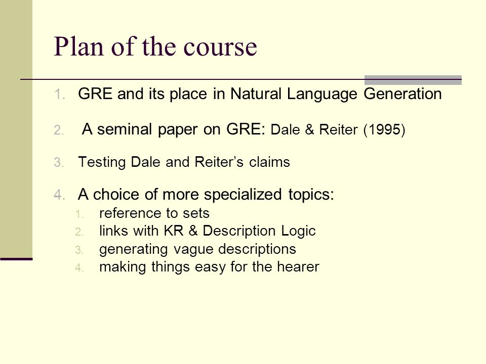 Plan of the course 1. GRE and its place in Natural Language Generation 2. A seminal paper on GRE: Dale & Reiter (1995) 3. Testing Dale and Reiters cla