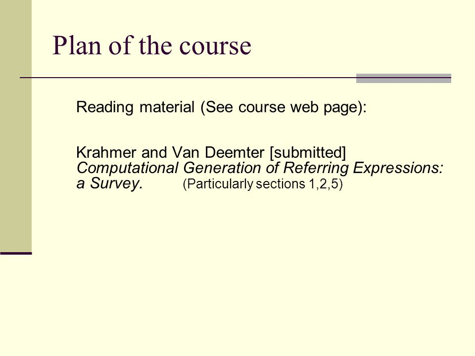 Plan of the course Reading material (See course web page): Krahmer and Van Deemter [submitted] Computational Generation of Referring Expressions: a Survey.