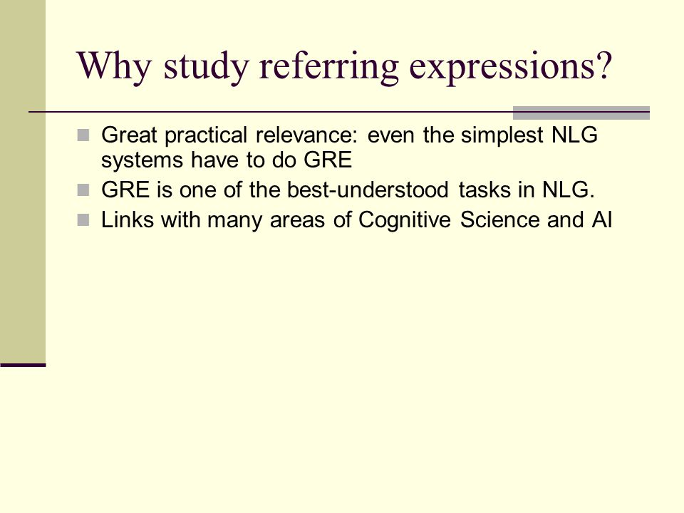 Why study referring expressions? Great practical relevance: even the simplest NLG systems have to do GRE GRE is one of the best-understood tasks in NL